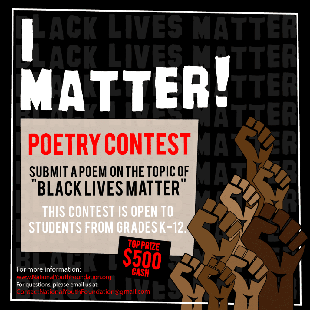 "Graphic image of several brown and Black fists raised. Text: I Matter! Youth Poetry Contest. Submit a poem on the topic of ""Black Lives Matter."" This contest is open to students from grades K–12. Top Prize $500 Cash. For more information, www.nationalyouthfoundation.org. For questions, email us at ContactNationalYouthFoundation@gmail.com"